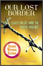 our lost border essays on life amid the narco vio sarah cortez a foreword by renowned novelist rolando hinojosa and comprised of personal essays about the impact of drug violence on life and culture along the
