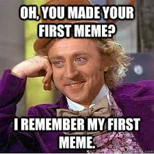 Oh, you made your first meme? I remember my first meme. - Creepy ... via Relatably.com