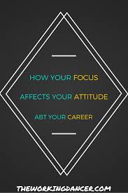 how your focus affects your attitude about your career the how your focus affects your attitude about your career the working dancer