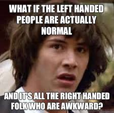 What if the left handed people are actually normal and it's all ... via Relatably.com