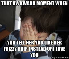 THAT Awkward moment when you tell her you like her frizzy hair ... via Relatably.com