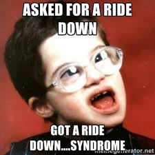 Asked for a ride down Got a ride down....syndrome - retarded kid ... via Relatably.com