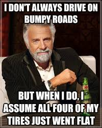 I don't always drive on bumpy roads but when I do, I assume all ... via Relatably.com
