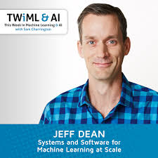 Systems and Software for Machine Learning at Scale with Jeff Dean