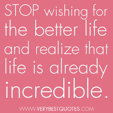 Stop wishing for a better life - Inspirational Quotes about Life ...