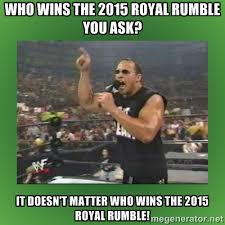wHO wINS tHE 2015 rOYAL rUMBLE YOU ASK? it doesn't matter who wins ... via Relatably.com