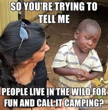 so you're trying to tell me people live in the wild for fun and ... via Relatably.com