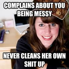 Complains about you being messy never cleans her own shit up ... via Relatably.com