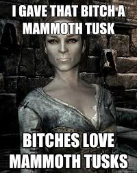 I gave that bitch a mammoth tusk Bitches love mammoth tusks - Misc ... via Relatably.com