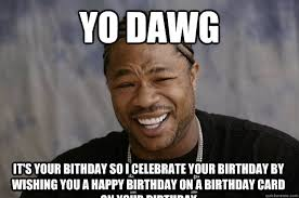yo dawg it's your bithday so i celebrate your birthday by wishing ... via Relatably.com