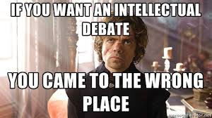 if you want an intellectual debate you came to the wrong place ... via Relatably.com