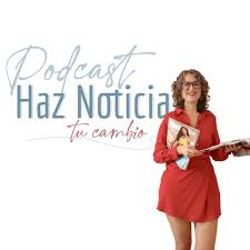 Podcast Haz Noticia tu Cambio