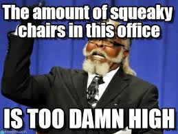 The Amount Of Squeaky Chairs In This Office on Memegen via Relatably.com
