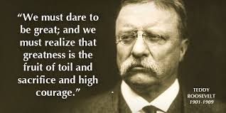 "We must dare to be great…"" – Teddy Roosevelt - More at: http ... via Relatably.com"