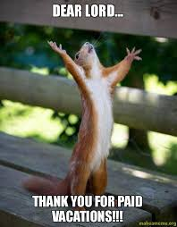 Dear lord... Thank you for paid vacations!!! - Happy Squirrel ... via Relatably.com