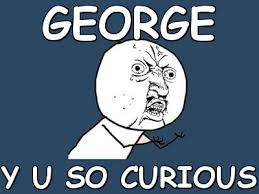 George y u so curious (Y U No) | Meme share via Relatably.com