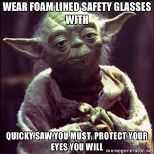 Wear foam lined safety glasses with quicky saw you must. protect ... via Relatably.com