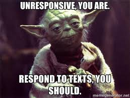 Unresponsive, you are. Respond to texts, you should. - Yoda | Meme ... via Relatably.com