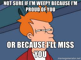 Not sure if I'm weepy because I'm proud of you or because i'll ... via Relatably.com
