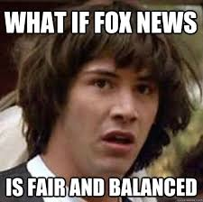 What if Fox News Is fair and Balanced - conspiracy keanu - quickmeme via Relatably.com