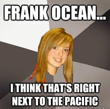 Frank Ocean... I think that's right next to the Pacific ... via Relatably.com
