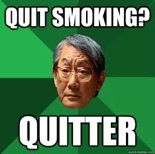 Quit smoking? quitter - High Expectations Asian Father - quickmeme via Relatably.com