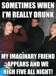 Sometimes when i'm really drunk My imaginary friend appears and we ... via Relatably.com