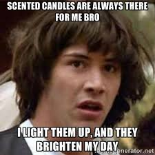 Scented candles are always there for me bro I light them up, and ... via Relatably.com