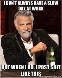 i don't always have a slow day at work but when i do, i post shit ... via Relatably.com