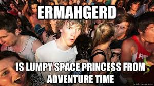 Ermahgerd is Lumpy space princess from Adventure Time - Sudden ... via Relatably.com