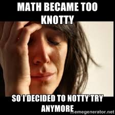 Math became too knotty So I decided to notty try anymore - First ... via Relatably.com