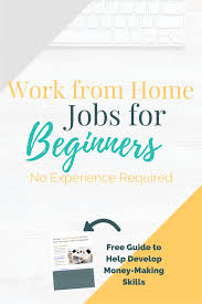 no experience work from home jobs for beginners do you really have no experience