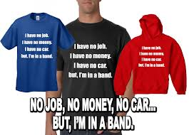 no job no money no car but i m in a band t shirt get your point across one of these loud novelty tees you will get laughs and compliments on your new shirt