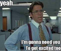 Meme Maker - yeah.............. I'm gonna need you To get excited ... via Relatably.com