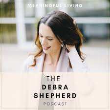 The Debra Shepherd Podcast | Meaningful Living