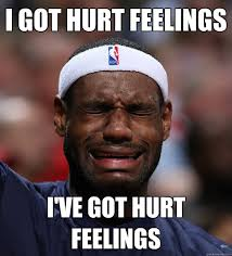 i got hurt feelings i've got hurt feelings - Blame Lebron - quickmeme via Relatably.com