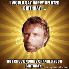 I would say happy belated birthday...... but Chuck Norris changed ... via Relatably.com