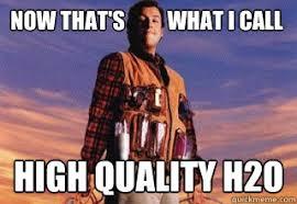 Now that's what I call High quality H2O - Misc - quickmeme via Relatably.com