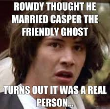 ROWDY THOUGHT HE MARRIED CASPER THE FRIENDLY GHOST TURNS OUT IT ... via Relatably.com