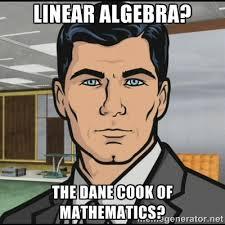 Linear algebra? The dane cook of mathematics? - Archer | Meme ... via Relatably.com