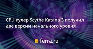 CPU <b>кулер Scythe Katana</b> 3 получил две версии начального уровня