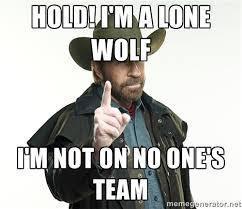 Hold! I'm a lone wolf I'm not on no one's team - chuck norris ... via Relatably.com