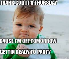 Meme Maker - THANK GOD IT'S THURSDAY CAUSE I'M OFF TOMORROW GETTIN ... via Relatably.com