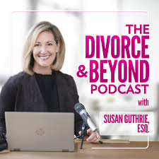 The Divorce and Beyond Podcast with Susan Guthrie, Esq.