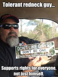 Tolerant redneck guy... Supports rights for everyone, not just ... via Relatably.com