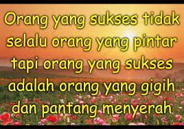 Pintar belum tentu sukses dan berduit, hanya orang yang sabar dan pantang menyerahlah yang akan berduit dan memeiliki sesuatu yang megah