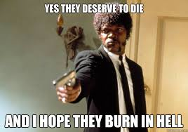 Yes they deserve to die And I hope they burn in hell - Samuel L ... via Relatably.com