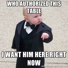 who authorized this table i want him here right now - Mafia Baby ... via Relatably.com