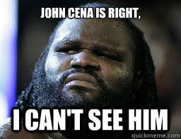John Cena is right, I can't see him - Mark Henry WWE - quickmeme via Relatably.com