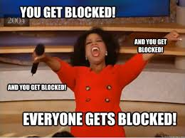 You get blocked! everyone gets blocked! and you get blocked! and ... via Relatably.com